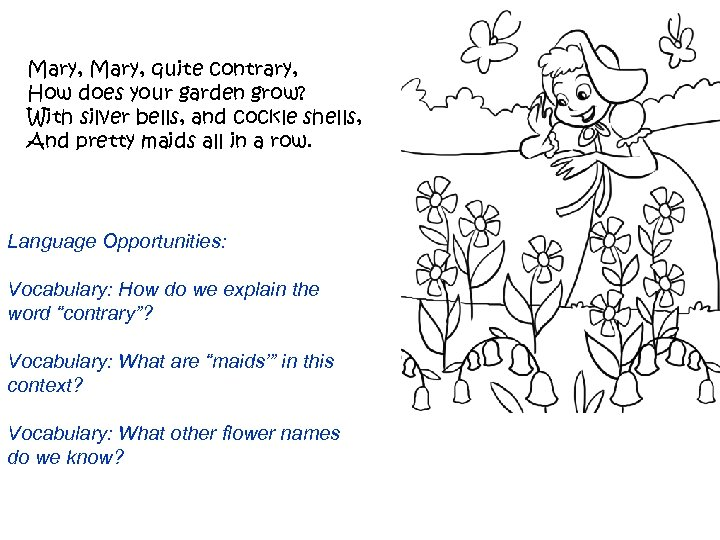 Mary, quite contrary, How does your garden grow? With silver bells, and cockle shells,
