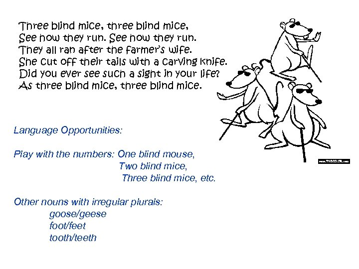 Three blind mice, three blind mice, See how they run. They all ran after