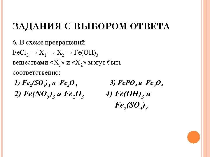 ЗАДАНИЯ С ВЫБОРОМ ОТВЕТА 6. В схеме превращений Fe. Cl 3 → X 1