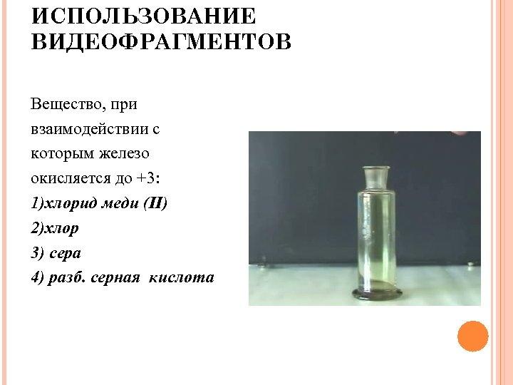 ИСПОЛЬЗОВАНИЕ ВИДЕОФРАГМЕНТОВ Вещество, при взаимодействии с которым железо окисляется до +3: 1)хлорид меди (II)
