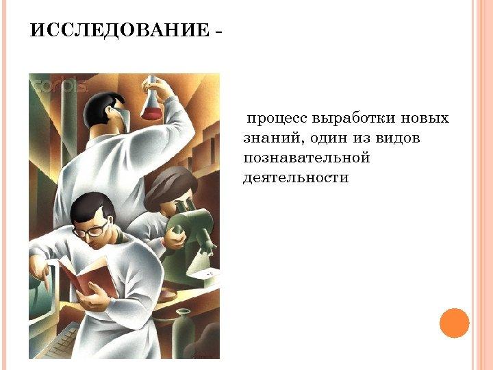 ИССЛЕДОВАНИЕ - процесс выработки новых знаний, один из видов познавательной деятельности