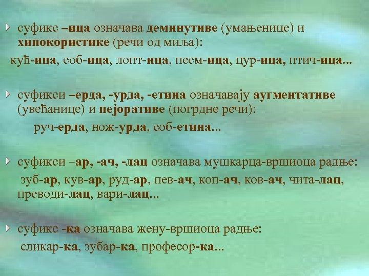 суфикс –ица означава деминутиве (умањенице) и хипокористике (речи од миља): кућ-ица, соб-ица, лопт-ица, песм-ица,