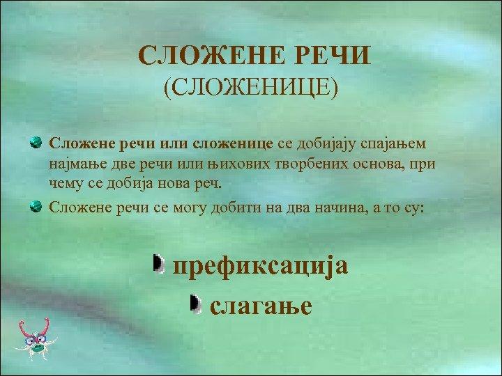 СЛОЖЕНЕ РЕЧИ (СЛОЖЕНИЦЕ) Сложене речи или сложенице се добијају спајањем најмање две речи или