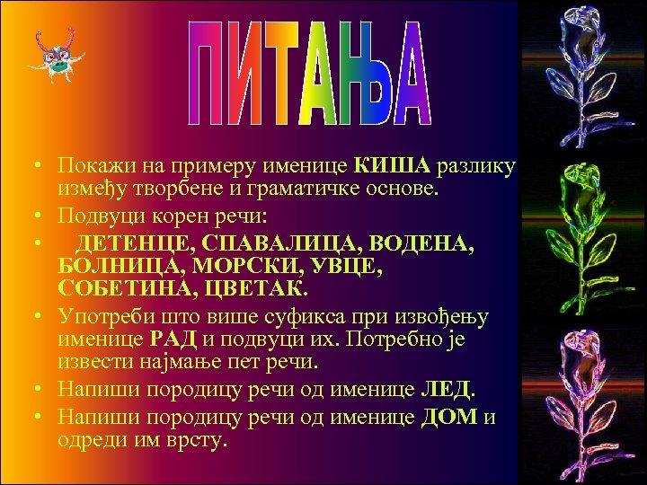 • Покажи на примеру именице КИША разлику између творбене и граматичке основе. •