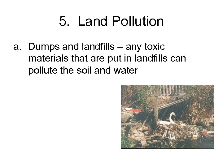5. Land Pollution a. Dumps and landfills – any toxic materials that are put