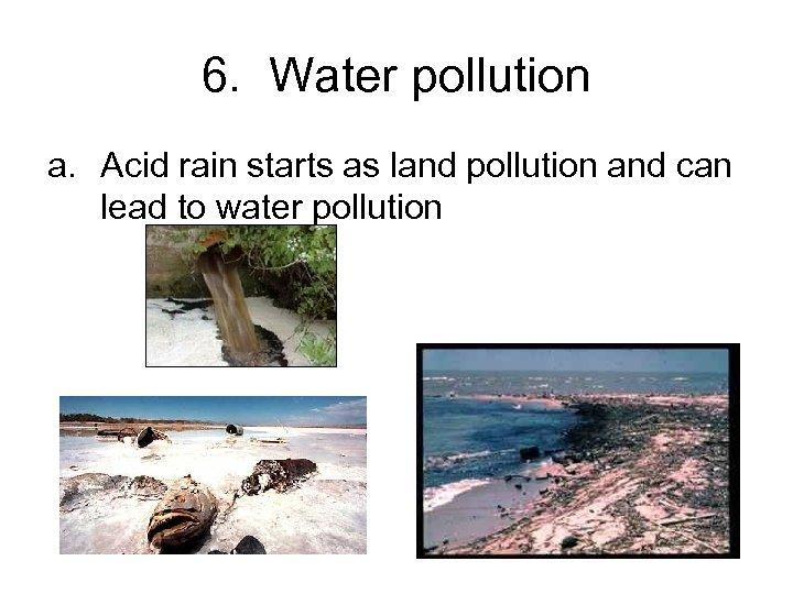 6. Water pollution a. Acid rain starts as land pollution and can lead to
