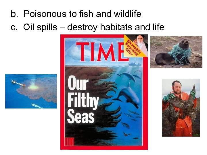 b. Poisonous to fish and wildlife c. Oil spills – destroy habitats and life