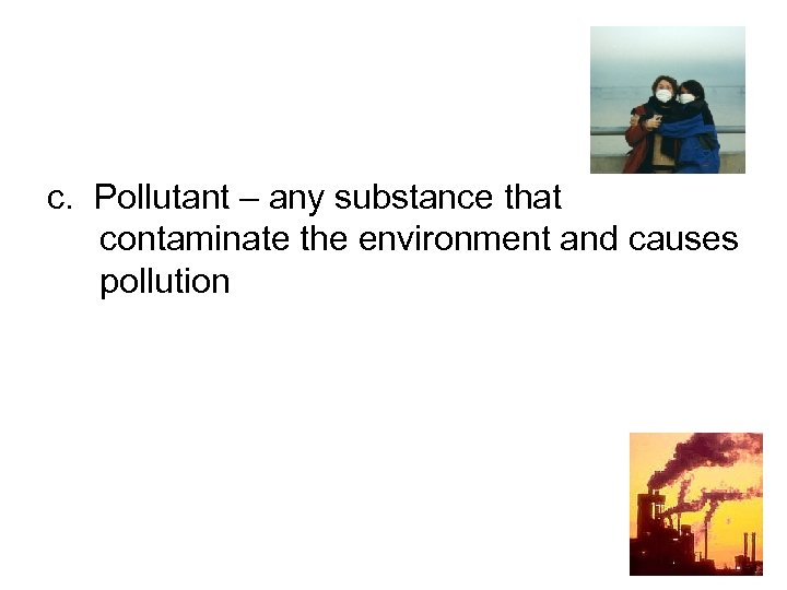 c. Pollutant – any substance that contaminate the environment and causes pollution