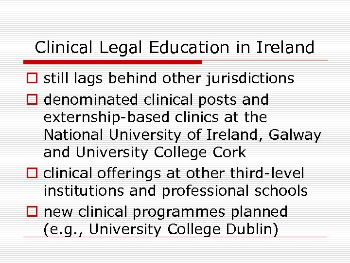 Clinical Legal Education in Ireland o still lags behind other jurisdictions o denominated clinical