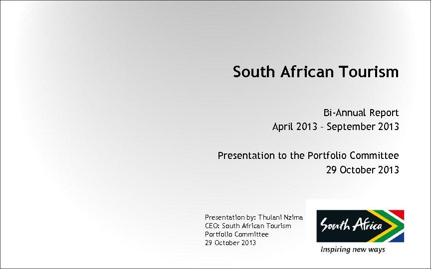 South African Tourism Bi-Annual Report April 2013 – September 2013 Presentation to the Portfolio