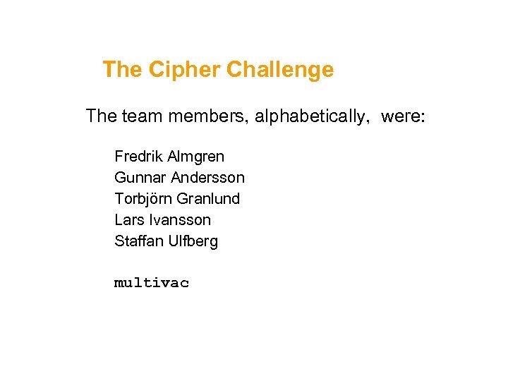The Cipher Challenge The team members, alphabetically, were: Fredrik Almgren Gunnar Andersson Torbjörn Granlund