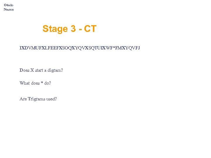 Othello Neutron Stage 3 - CT IXDVMUFXLFEEFXSOQXYQVXSQTUIXWF*FMXYQVFJ Does X start a digram? What does
