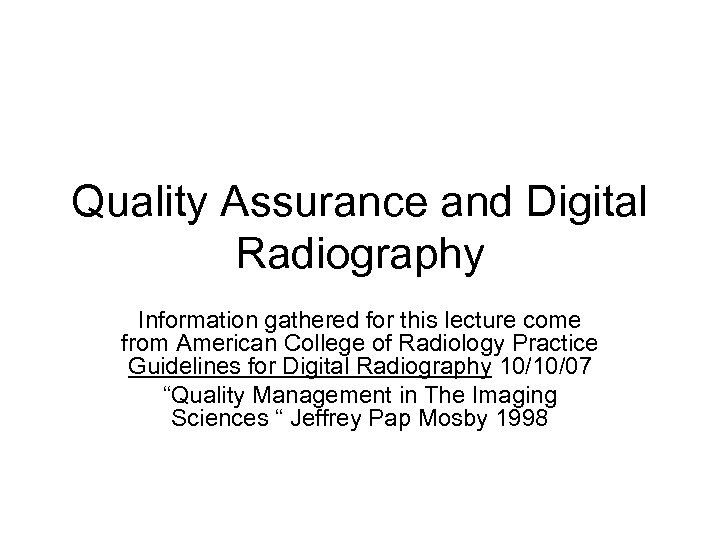 Quality Assurance and Digital Radiography Information gathered for this lecture come from American College