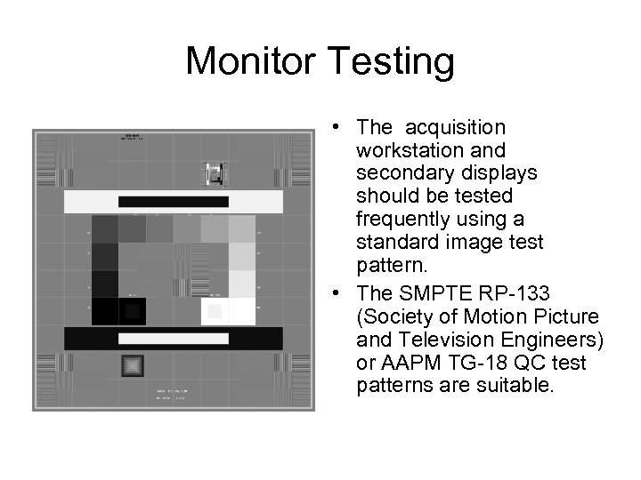 Monitor Testing • The acquisition workstation and secondary displays should be tested frequently using
