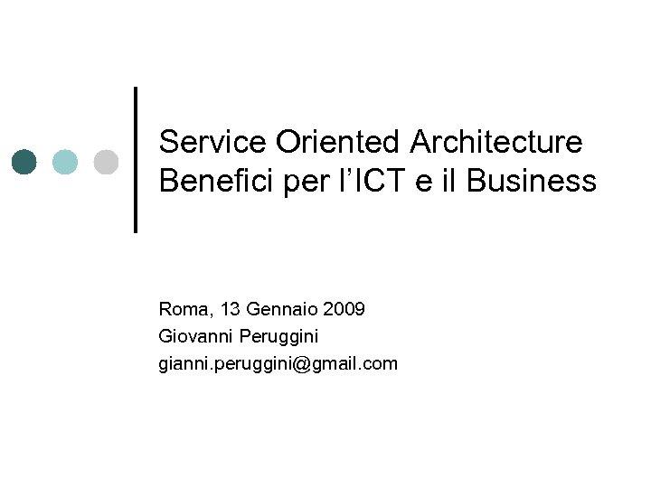 Service Oriented Architecture Benefici per l'ICT e il Business Roma, 13 Gennaio 2009 Giovanni