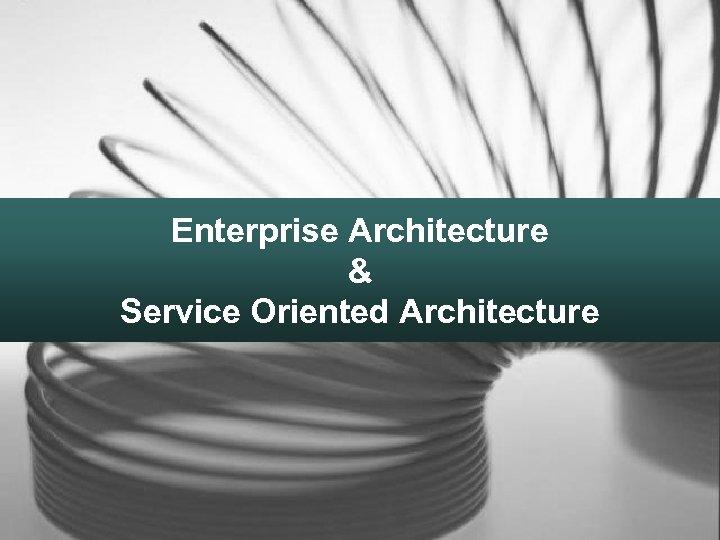 Enterprise Architecture & Service Oriented Architecture