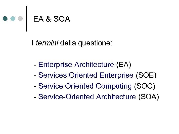 EA & SOA I termini della questione: - Enterprise Architecture (EA) - Services Oriented