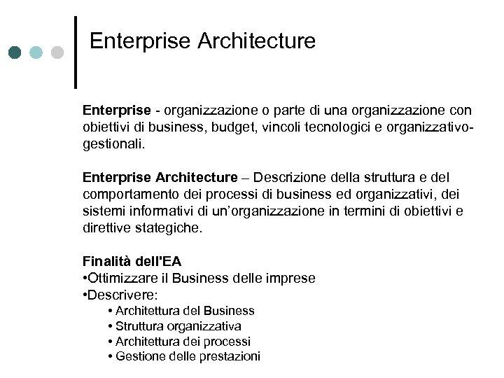 Enterprise Architecture Enterprise - organizzazione o parte di una organizzazione con obiettivi di business,