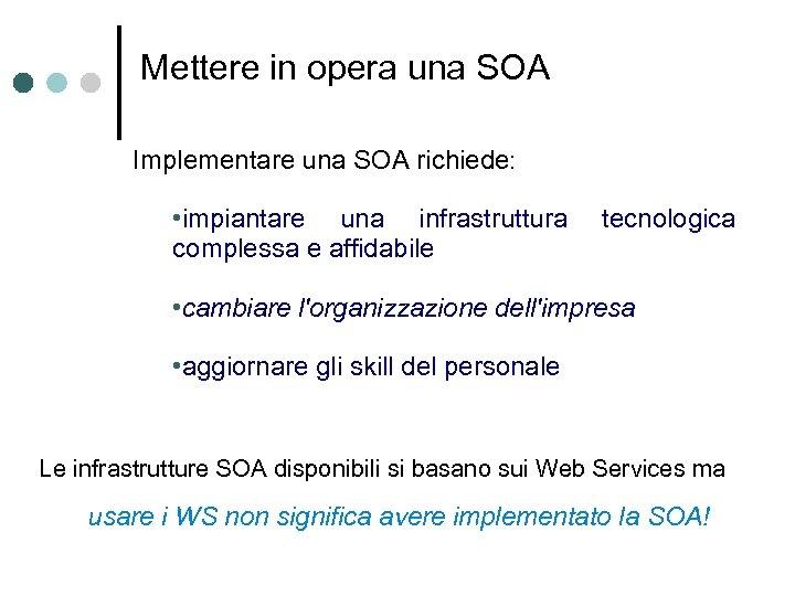 Mettere in opera una SOA Implementare una SOA richiede: • impiantare una infrastruttura complessa