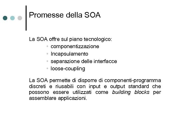 Promesse della SOA La SOA offre sul piano tecnologico: • componentizzazione • Incapsulamento •