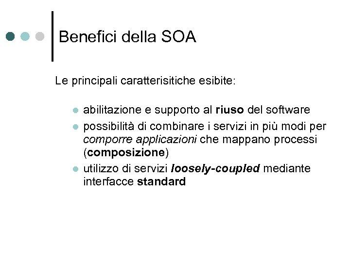 Benefici della SOA Le principali caratterisitiche esibite: abilitazione e supporto al riuso del software