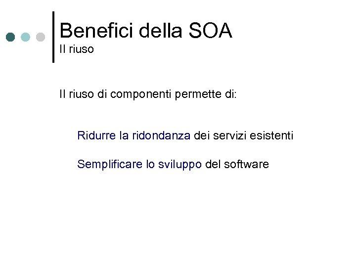 Benefici della SOA Il riuso di componenti permette di: Ridurre la ridondanza dei servizi