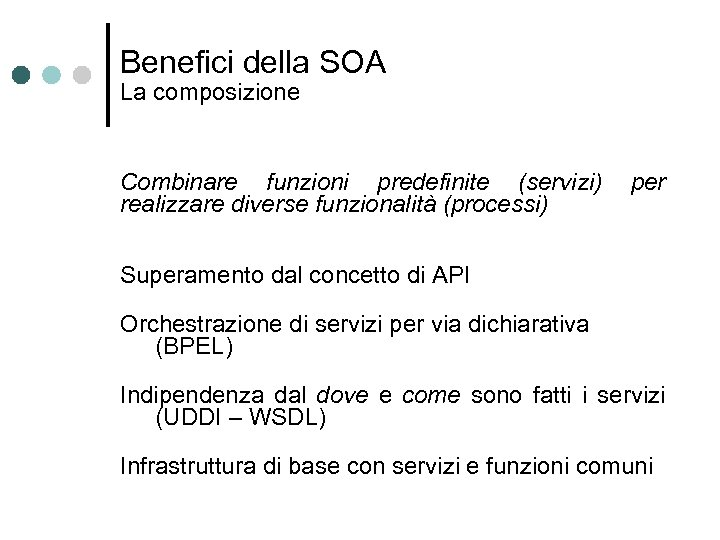 Benefici della SOA La composizione Combinare funzioni predefinite (servizi) realizzare diverse funzionalità (processi) per