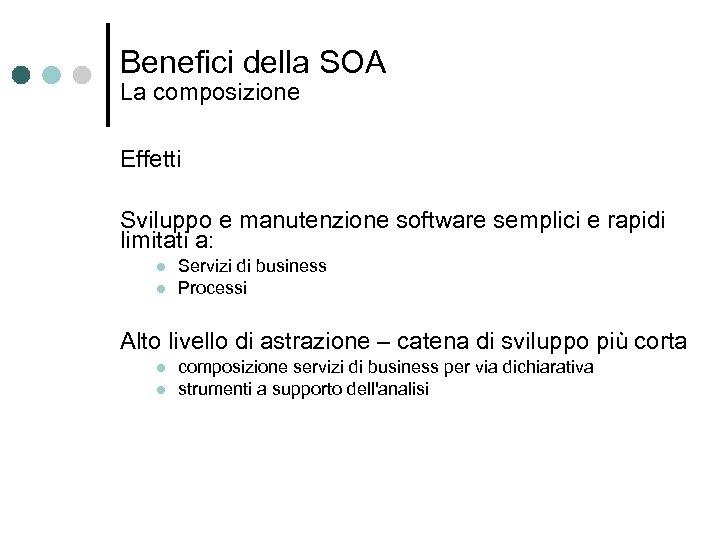 Benefici della SOA La composizione Effetti Sviluppo e manutenzione software semplici e rapidi limitati