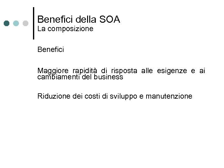 Benefici della SOA La composizione Benefici Maggiore rapidità di risposta alle esigenze e ai