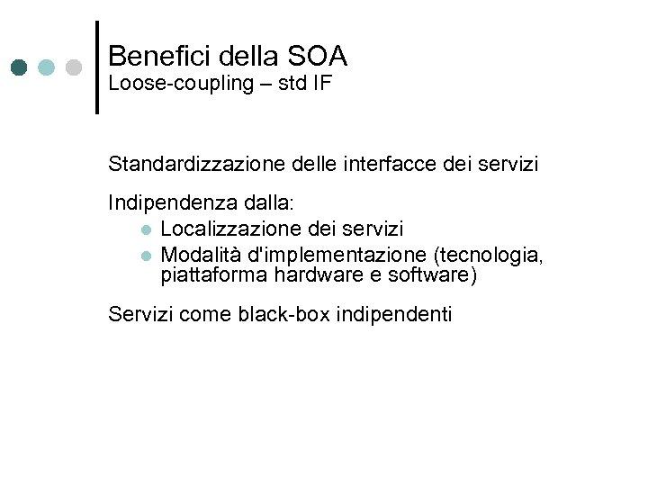 Benefici della SOA Loose-coupling – std IF Standardizzazione delle interfacce dei servizi Indipendenza dalla: