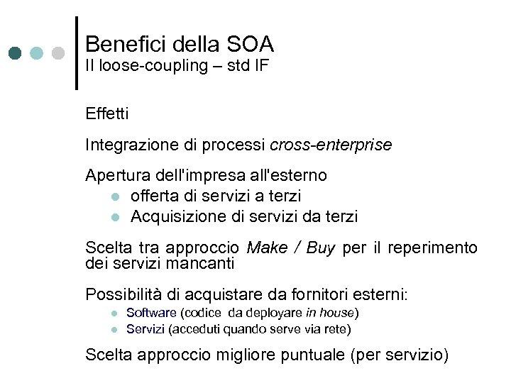 Benefici della SOA Il loose-coupling – std IF Effetti Integrazione di processi cross-enterprise Apertura