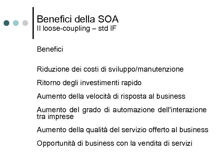 Benefici della SOA Il loose-coupling – std IF Benefici Riduzione dei costi di sviluppo/manutenzione