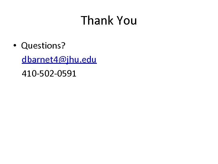 Thank You • Questions? dbarnet 4@jhu. edu 410 -502 -0591