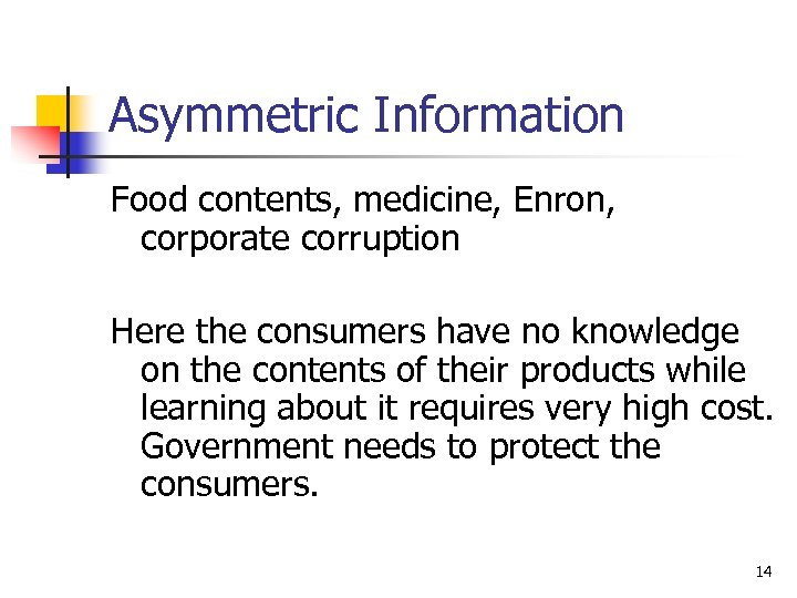 Asymmetric Information Food contents, medicine, Enron, corporate corruption Here the consumers have no knowledge