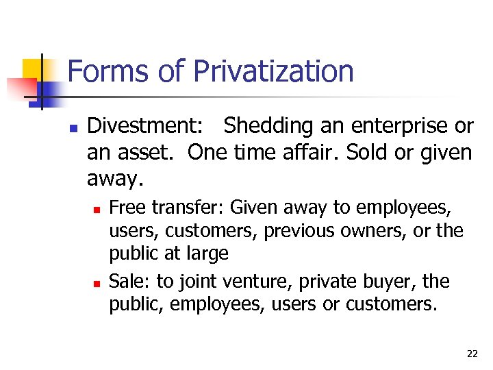 Forms of Privatization n Divestment: Shedding an enterprise or an asset. One time affair.