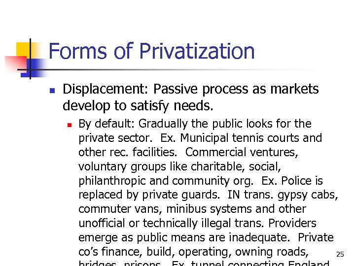 Forms of Privatization n Displacement: Passive process as markets develop to satisfy needs. n