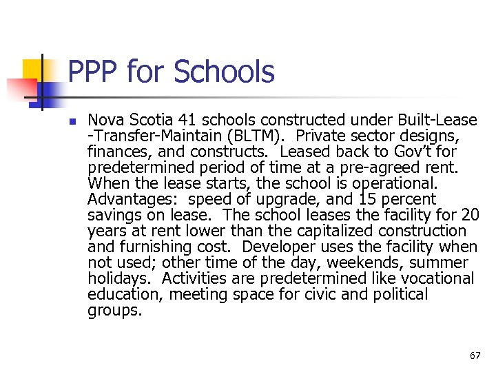 PPP for Schools n Nova Scotia 41 schools constructed under Built-Lease -Transfer-Maintain (BLTM). Private