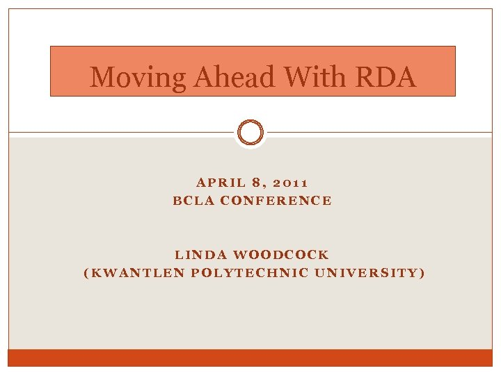 Moving Ahead With RDA APRIL 8, 2011 BCLA CONFERENCE LINDA WOODCOCK (KWANTLEN POLYTECHNIC UNIVERSITY)