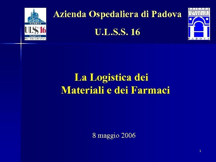 Azienda Ospedaliera di Padova U. L. S. S. 16 La Logistica dei Materiali e