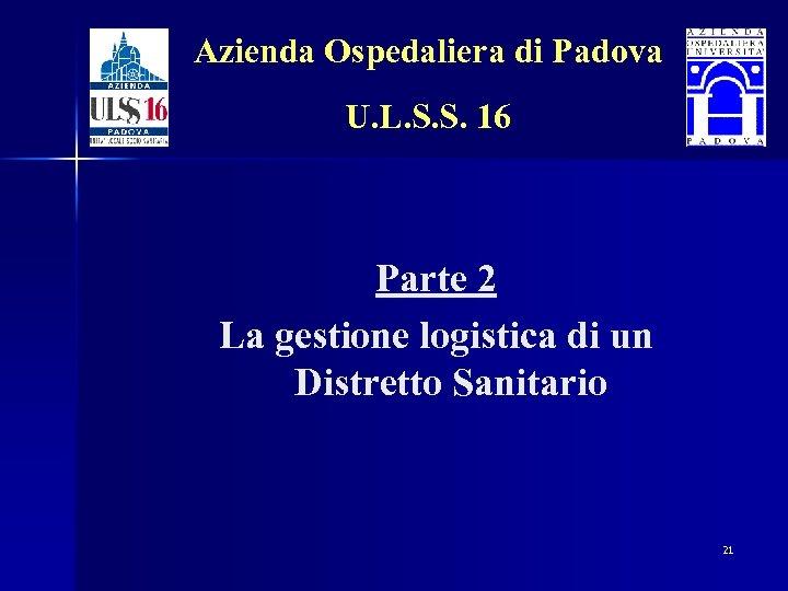 Azienda Ospedaliera di Padova U. L. S. S. 16 Parte 2 La gestione logistica