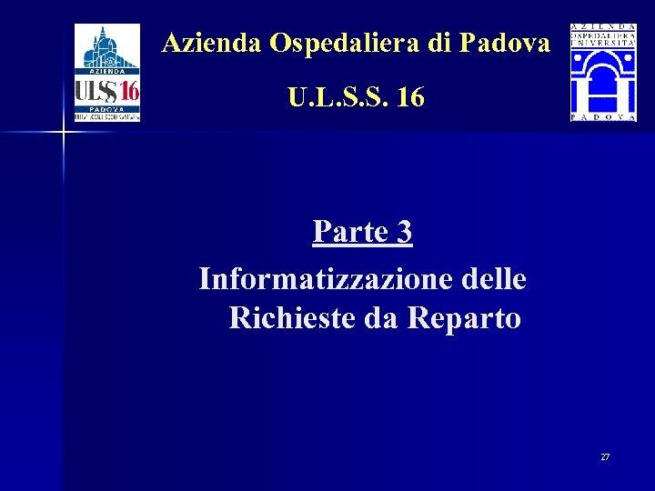 Azienda Ospedaliera di Padova U. L. S. S. 16 Parte 3 Informatizzazione delle Richieste