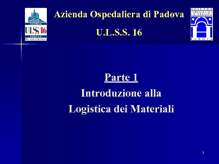 Azienda Ospedaliera di Padova U. L. S. S. 16 Parte 1 Introduzione alla Logistica