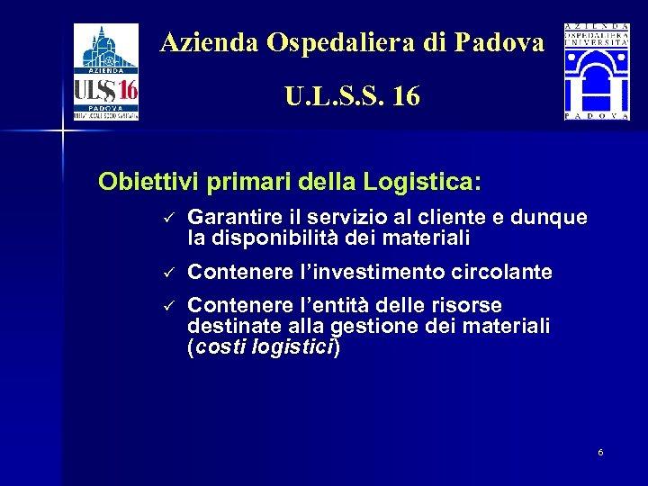 Azienda Ospedaliera di Padova U. L. S. S. 16 Obiettivi primari della Logistica: ü