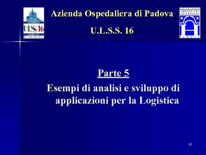 Azienda Ospedaliera di Padova U. L. S. S. 16 Parte 5 Esempi di analisi