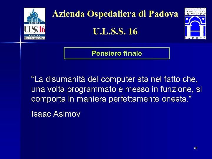 """Azienda Ospedaliera di Padova U. L. S. S. 16 Pensiero finale """"La disumanità del"""