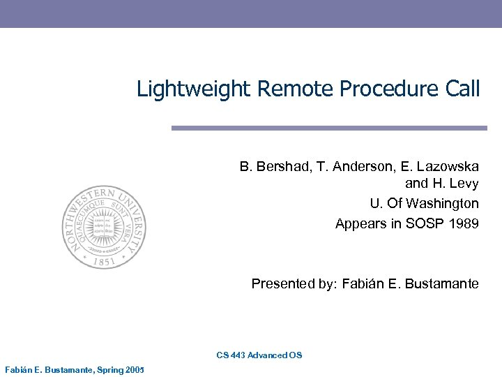 Lightweight Remote Procedure Call B. Bershad, T. Anderson, E. Lazowska and H. Levy U.