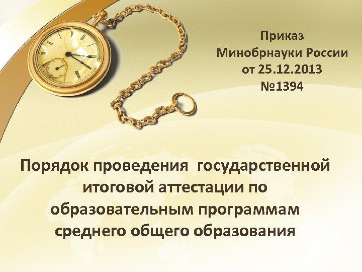 Приказ Минобрнауки России от 25. 12. 2013 № 1394 Порядок проведения государственной итоговой аттестации