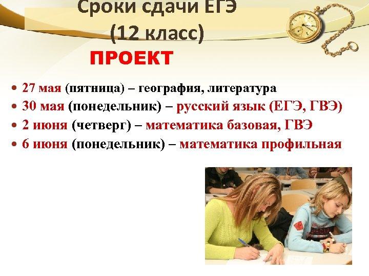 Сроки сдачи ЕГЭ (12 класс) ПРОЕКТ 27 мая (пятница) – география, литература 30 мая