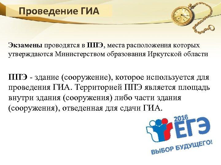 Проведение ГИА Экзамены проводятся в ППЭ, места расположения которых утверждаются Министерством образования Иркутской области