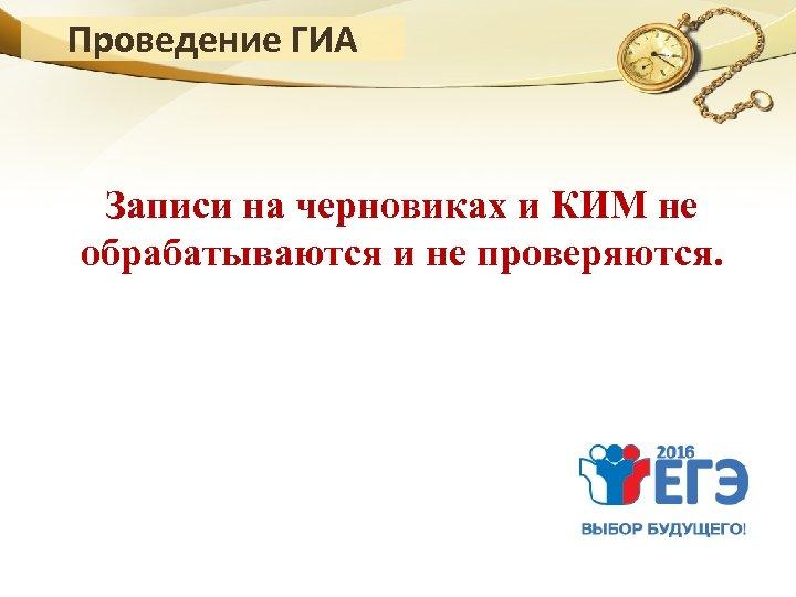Проведение ГИА Записи на черновиках и КИМ не обрабатываются и не проверяются.